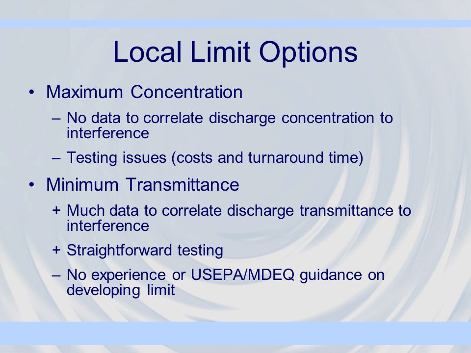 Maximum Concentration –No data to correlate discharge concentration to interference –Testing issues (costs and turnaround time) Minimum Transmittance +Much data to correlate discharge transmittance to interference +Straightforward testing –No experience or USEPA/MDEQ guidance on developing limit Local Limit Options