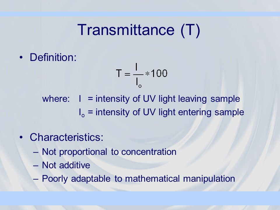 Transmittance (T) Definition: where:I= intensity of UV light leaving sample I o = intensity of UV light entering sample Characteristics: –Not proportional to concentration –Not additive –Poorly adaptable to mathematical manipulation
