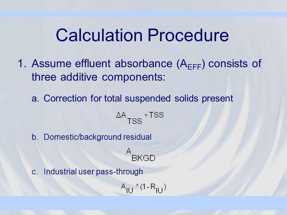 Calculation Procedure 1.Assume effluent absorbance (A EFF ) consists of three additive components: a.Correction for total suspended solids present b.Domestic/background residual c.Industrial user pass-through