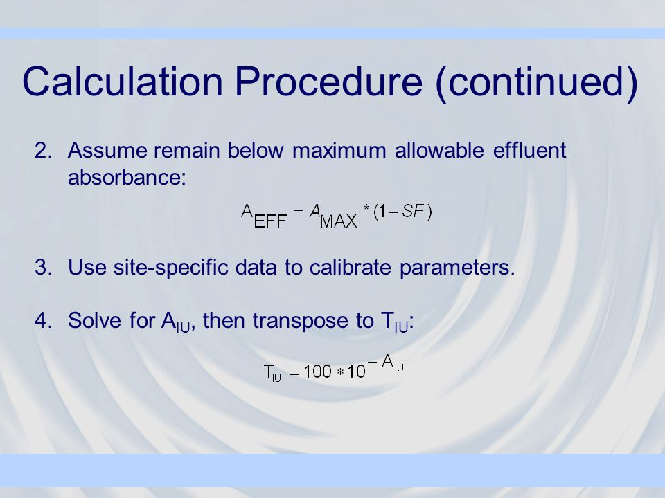 Calculation Procedure (continued) 2.Assume remain below maximum allowable effluent absorbance: 3.Use site-specific data to calibrate parameters.