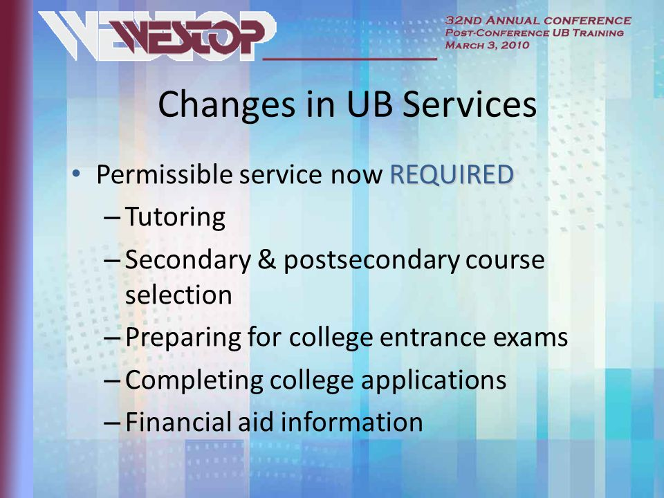 Changes in UB Services REQUIRED Permissible service now REQUIRED – Tutoring – Secondary & postsecondary course selection – Preparing for college entrance exams – Completing college applications – Financial aid information