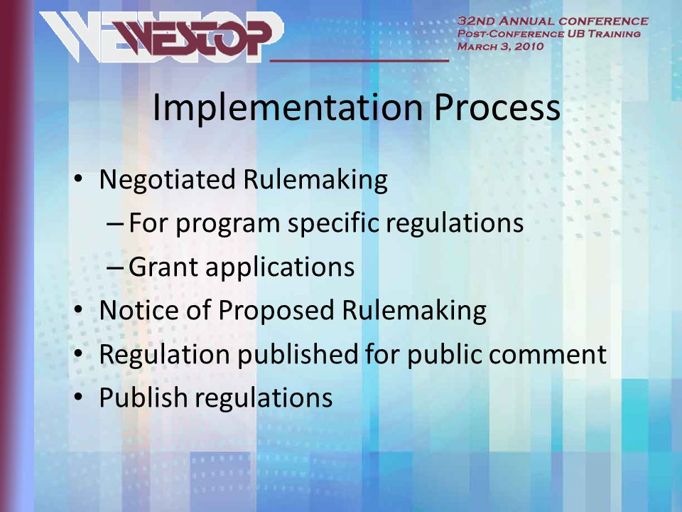 Implementation Process Negotiated Rulemaking – For program specific regulations – Grant applications Notice of Proposed Rulemaking Regulation published for public comment Publish regulations
