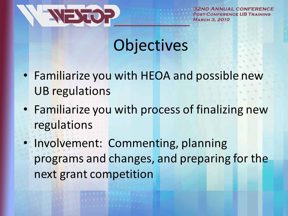 Objectives Familiarize you with HEOA and possible new UB regulations Familiarize you with process of finalizing new regulations Involvement: Commenting, planning programs and changes, and preparing for the next grant competition