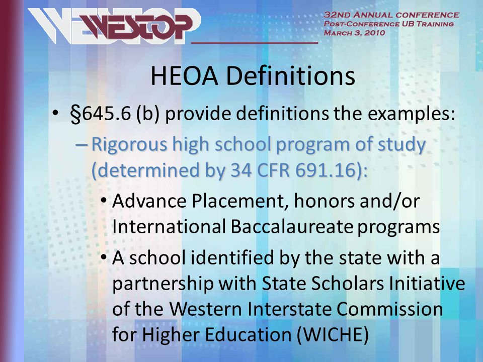 HEOA Definitions §645.6 (b) provide definitions the examples: – Rigorous high school program of study (determined by 34 CFR ): Advance Placement, honors and/or International Baccalaureate programs A school identified by the state with a partnership with State Scholars Initiative of the Western Interstate Commission for Higher Education (WICHE)