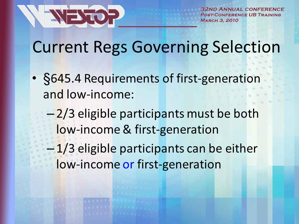 Current Regs Governing Selection §645.4 Requirements of first-generation and low-income: – 2/3 eligible participants must be both low-income & first-generation – 1/3 eligible participants can be either low-income or first-generation
