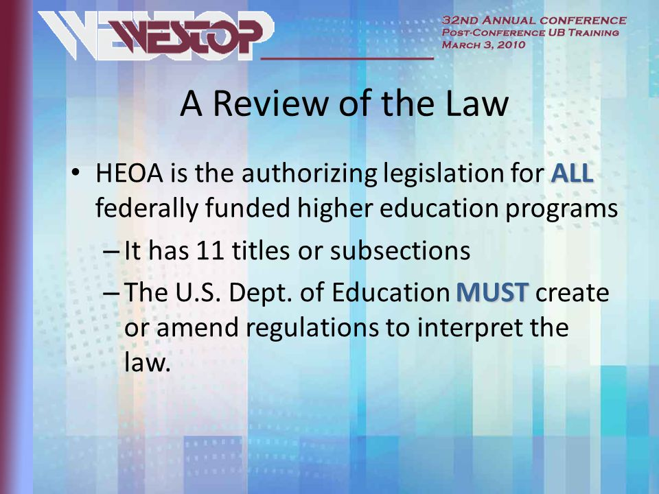 A Review of the Law ALL HEOA is the authorizing legislation for ALL federally funded higher education programs – It has 11 titles or subsections MUST – The U.S.