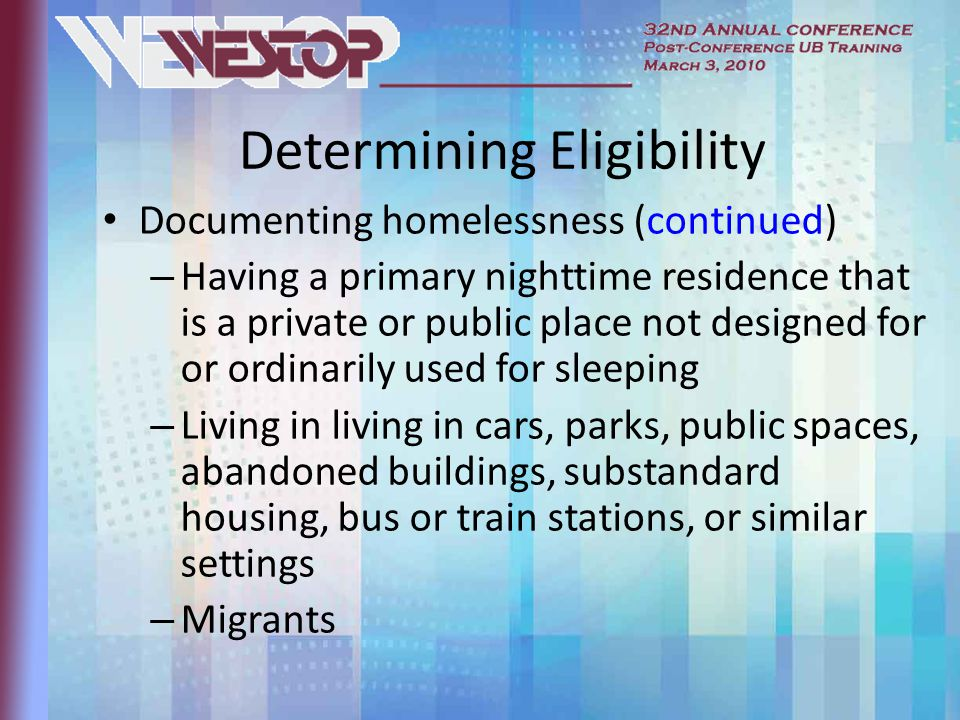 Determining Eligibility Documenting homelessness (continued) – Having a primary nighttime residence that is a private or public place not designed for or ordinarily used for sleeping – Living in living in cars, parks, public spaces, abandoned buildings, substandard housing, bus or train stations, or similar settings – Migrants