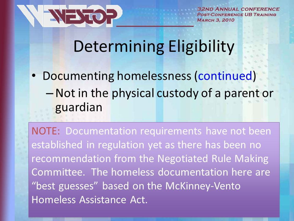 Determining Eligibility Documenting homelessness (continued) – Not in the physical custody of a parent or guardian NOTE: Documentation requirements have not been established in regulation yet as there has been no recommendation from the Negotiated Rule Making Committee.