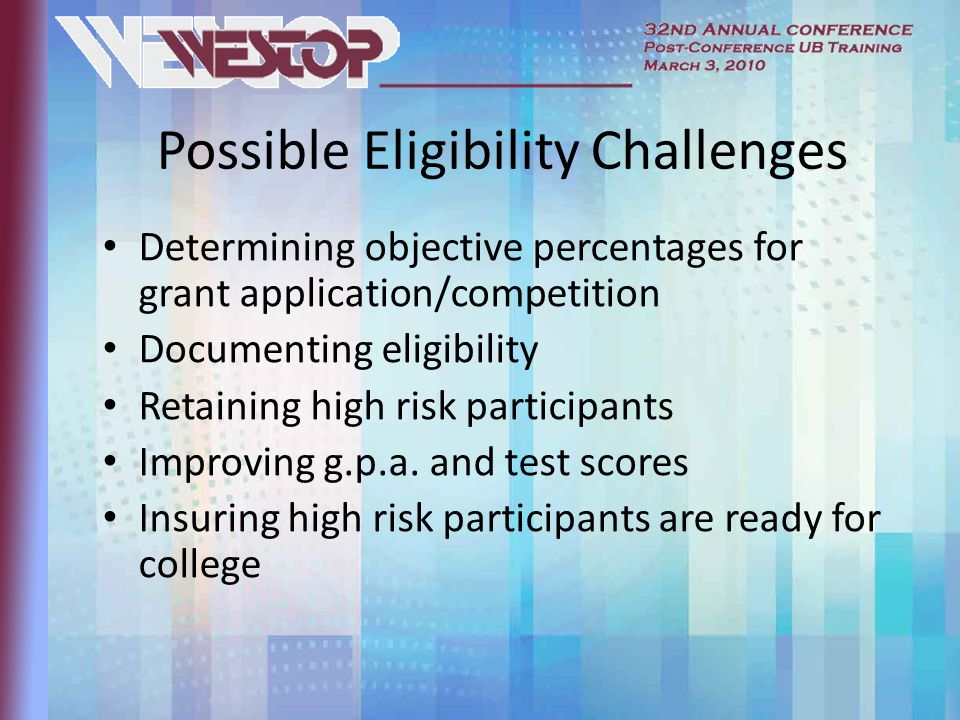 Possible Eligibility Challenges Determining objective percentages for grant application/competition Documenting eligibility Retaining high risk participants Improving g.p.a.