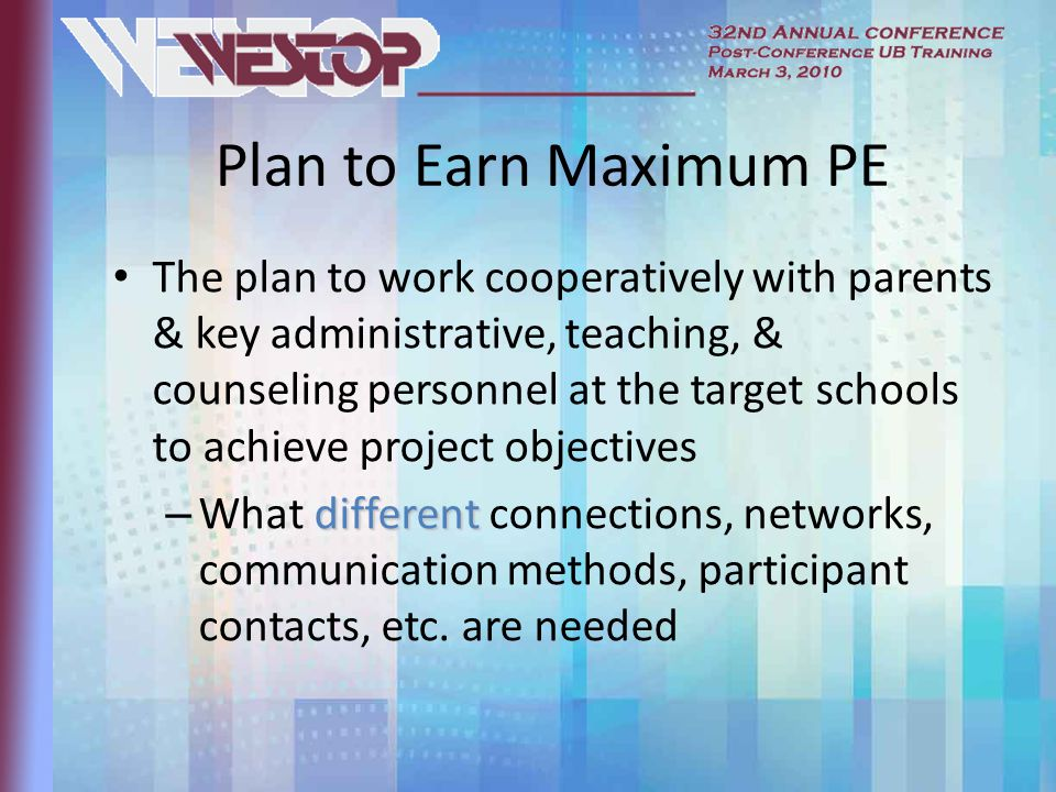 Plan to Earn Maximum PE The plan to work cooperatively with parents & key administrative, teaching, & counseling personnel at the target schools to achieve project objectives different – What different connections, networks, communication methods, participant contacts, etc.