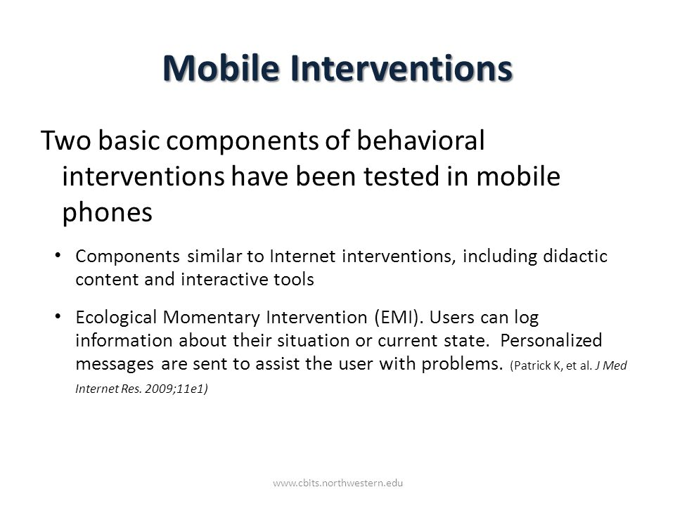 Mobile Interventions Two basic components of behavioral interventions have been tested in mobile phones Components similar to Internet interventions, including didactic content and interactive tools Ecological Momentary Intervention (EMI).