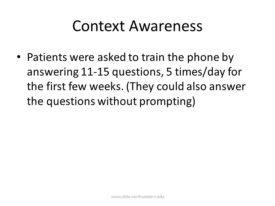 Context Awareness Patients were asked to train the phone by answering 11-15 questions, 5 times/day for the first few weeks.