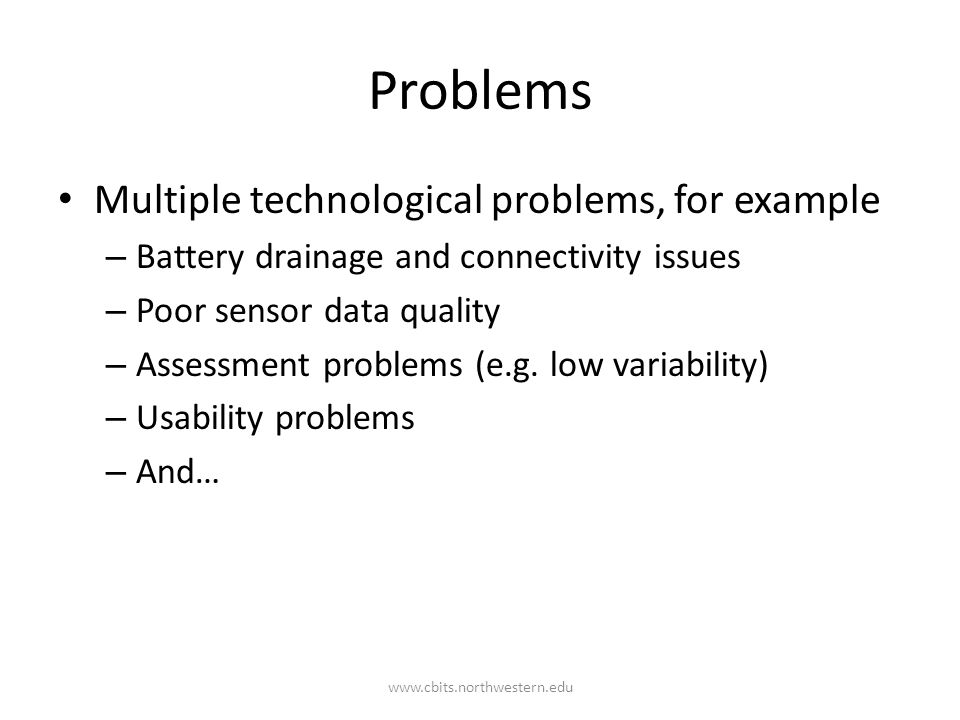 Problems Multiple technological problems, for example – Battery drainage and connectivity issues – Poor sensor data quality – Assessment problems (e.g.