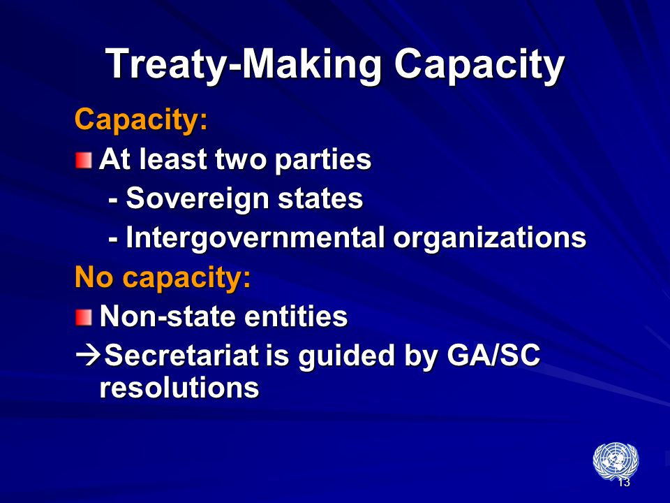 13 Treaty-Making Capacity Capacity: At least two parties - Sovereign states - Sovereign states - Intergovernmental organizations - Intergovernmental o
