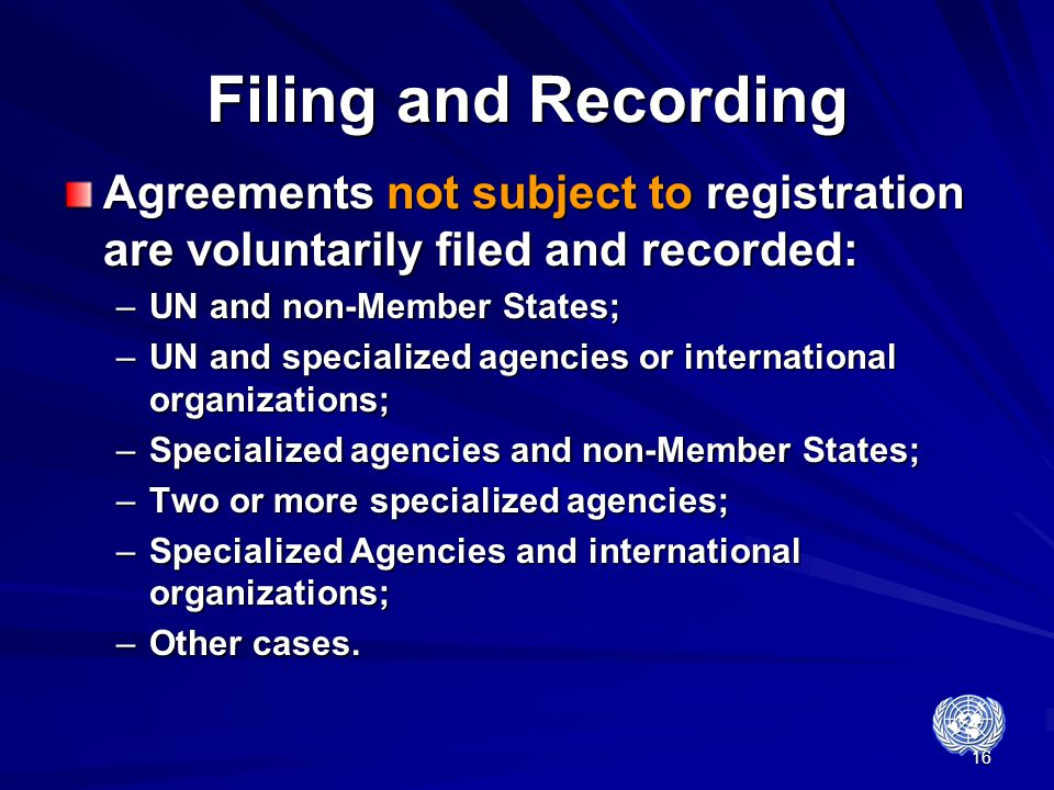 16 Filing and Recording Agreements not subject to registration are voluntarily filed and recorded: –UN and non-Member States; –UN and specialized agen