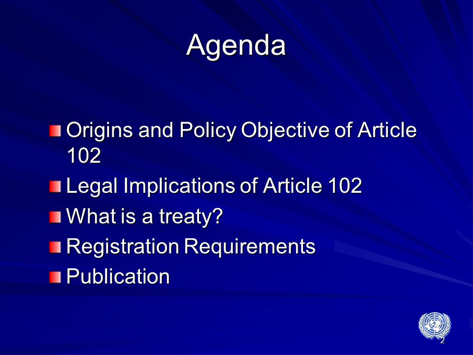 2 Agenda Origins and Policy Objective of Article 102 Legal Implications of Article 102 What is a treaty? Registration Requirements Publication