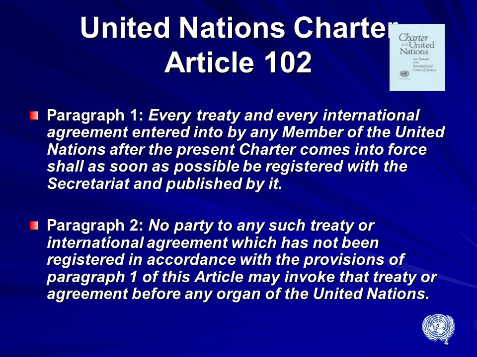 4 United Nations Charter Article 102 Paragraph 1: Every treaty and every international agreement entered into by any Member of the United Nations afte