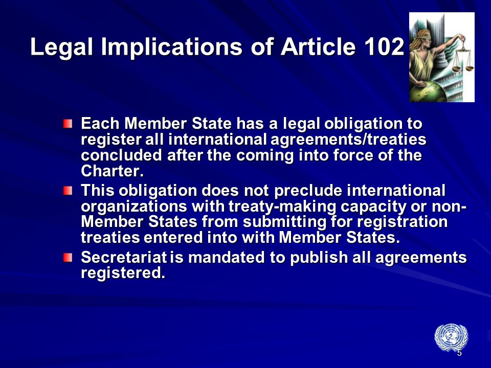5 Legal Implications of Article 102 Each Member State has a legal obligation to register all international agreements/treaties concluded after the com