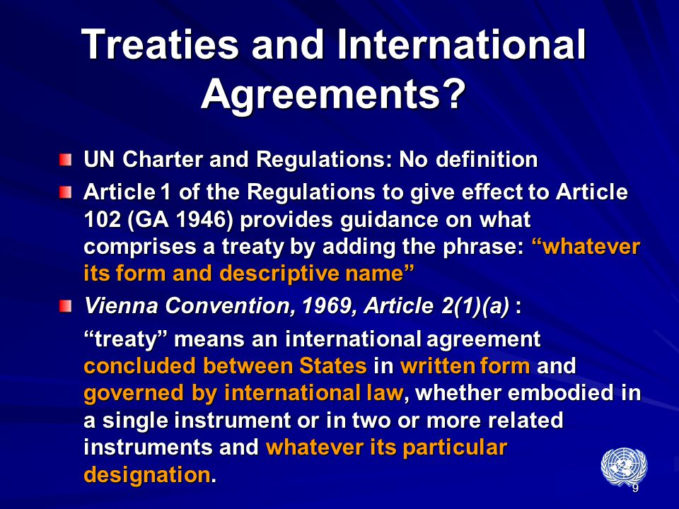 9 Treaties and International Agreements? UN Charter and Regulations: No definition Article 1 of the Regulations to give effect to Article 102 (GA 1946