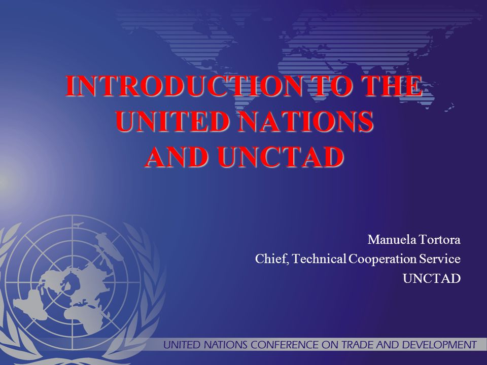 INTRODUCTION TO THE UNITED NATIONS AND UNCTAD Manuela Tortora Chief, Technical Cooperation Service UNCTAD