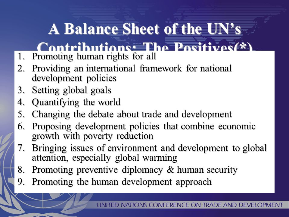 A Balance Sheet of the UN's Contributions: The Positives(*) 1.Promoting human rights for all 2.Providing an international framework for national devel