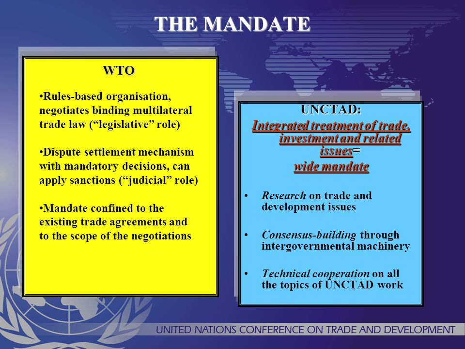 THE MANDATE UNCTAD: Integrated treatment of trade, investment and related issues= wide mandate Research on trade and development issues Consensus-buil