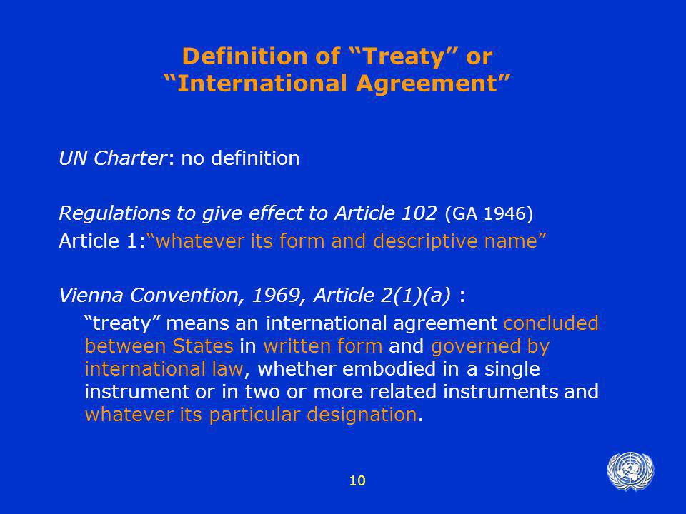 "10 Definition of ""Treaty"" or ""International Agreement"" UN Charter: no definition Regulations to give effect to Article 102 (GA 1946) Article 1:""whatev"