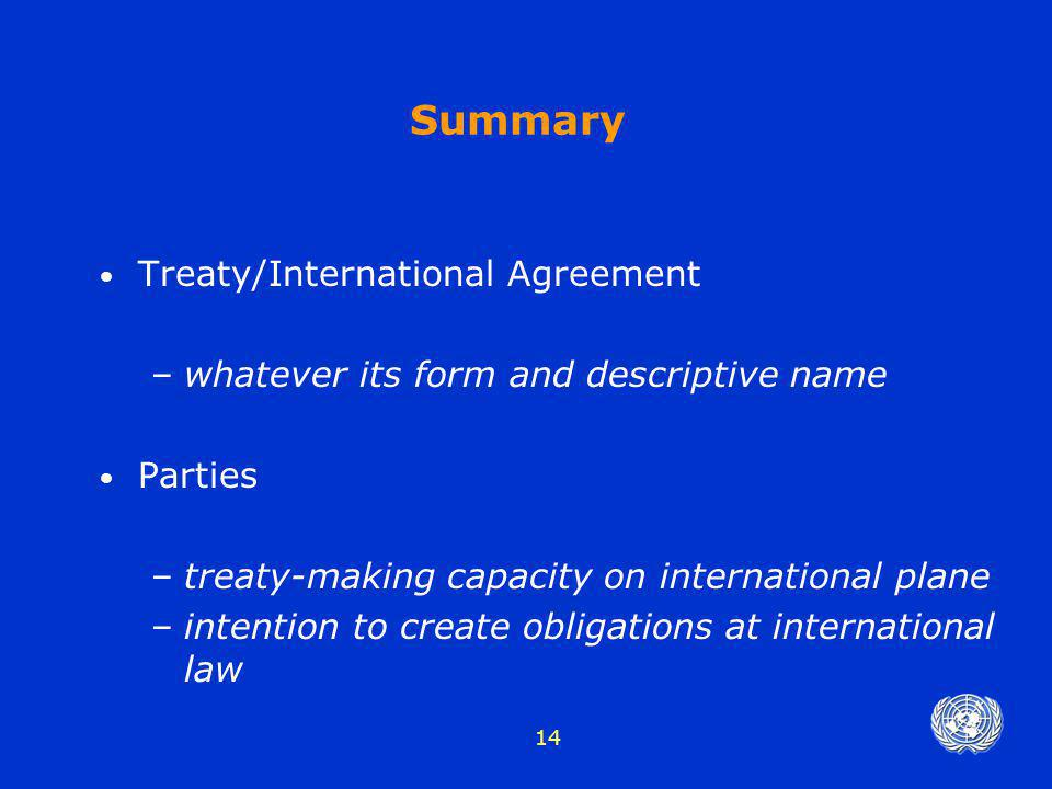 14 Summary Treaty/International Agreement –whatever its form and descriptive name Parties –treaty-making capacity on international plane –intention to