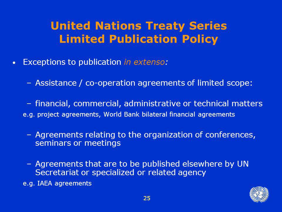 25 United Nations Treaty Series Limited Publication Policy Exceptions to publication in extenso: –Assistance / co-operation agreements of limited scop