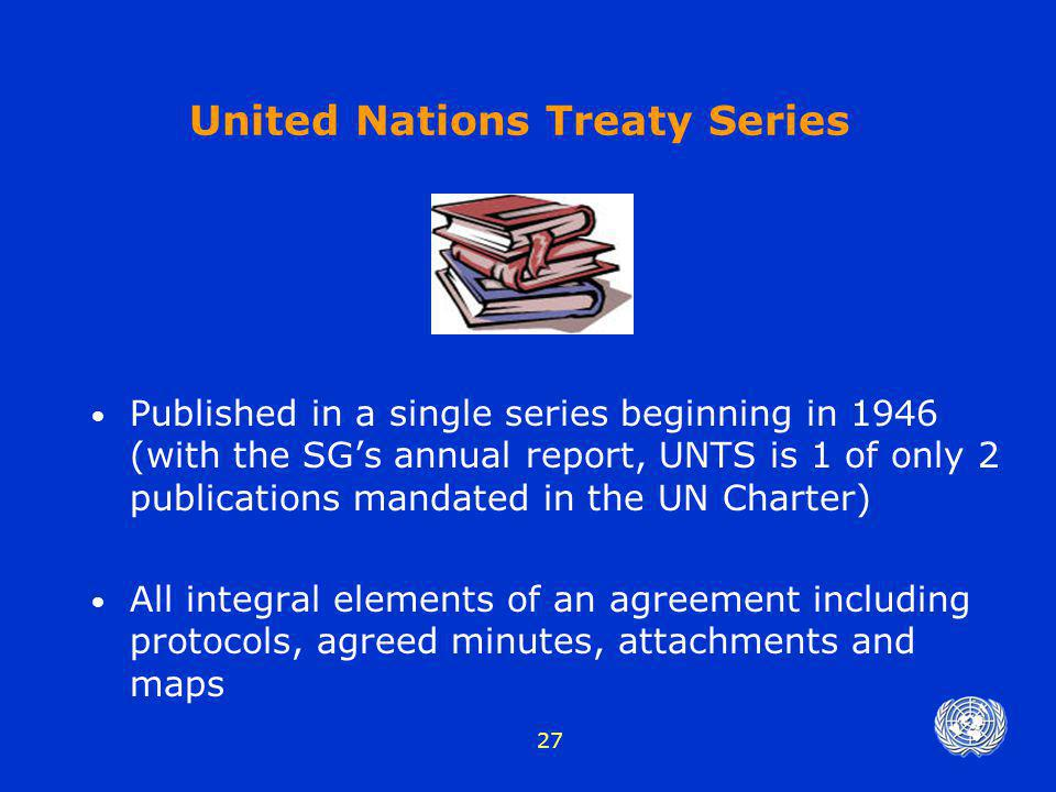 27 United Nations Treaty Series Published in a single series beginning in 1946 (with the SG's annual report, UNTS is 1 of only 2 publications mandated