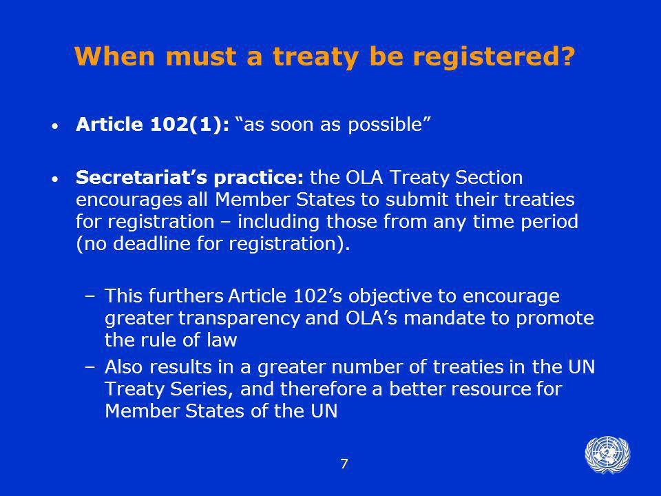 "7 When must a treaty be registered? Article 102(1): ""as soon as possible"" Secretariat's practice: the OLA Treaty Section encourages all Member States"
