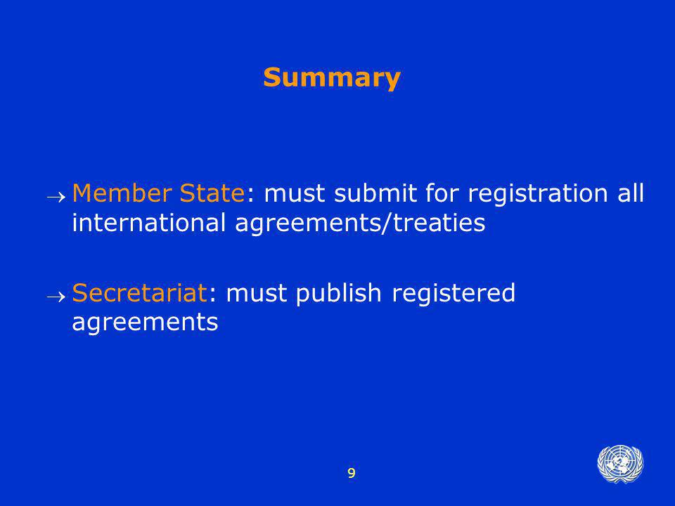 9 Summary  Member State: must submit for registration all international agreements/treaties  Secretariat: must publish registered agreements