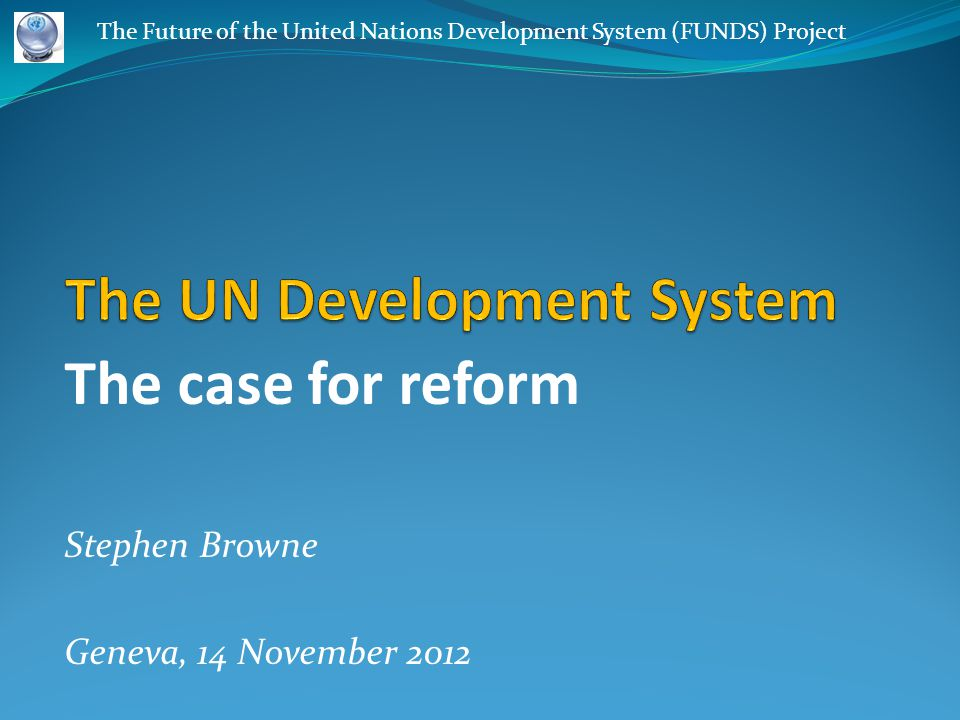 The case for reform Stephen Browne Geneva, 14 November 2012 The Future of the United Nations Development System (FUNDS) Project