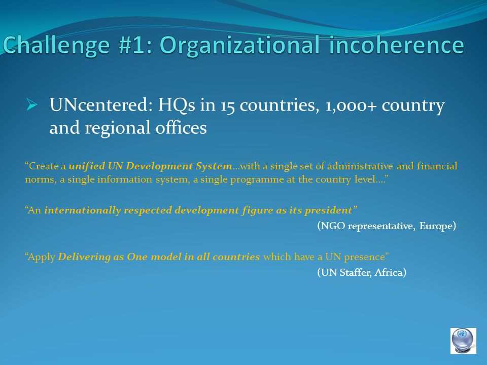  UNcentered: HQs in 15 countries, 1,000+ country and regional offices Create a unified UN Development System…with a single set of administrative and financial norms, a single information system, a single programme at the country level…. An internationally respected development figure as its president (NGO representative, Europe) Apply Delivering as One model in all countries which have a UN presence (UN Staffer, Africa)