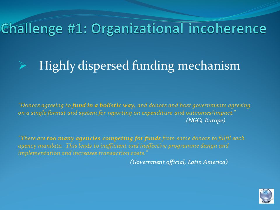  Highly dispersed funding mechanism Donors agreeing to fund in a holistic way, and donors and host governments agreeing on a single format and system for reporting on expenditure and outcomes/impact. (NGO, Europe) There are too many agencies competing for funds from same donors to fulfil each agency mandate.