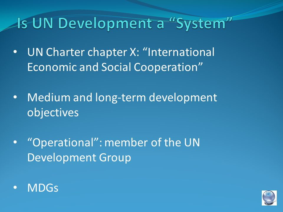 UN Charter chapter X: International Economic and Social Cooperation Medium and long-term development objectives Operational : member of the UN Development Group MDGs