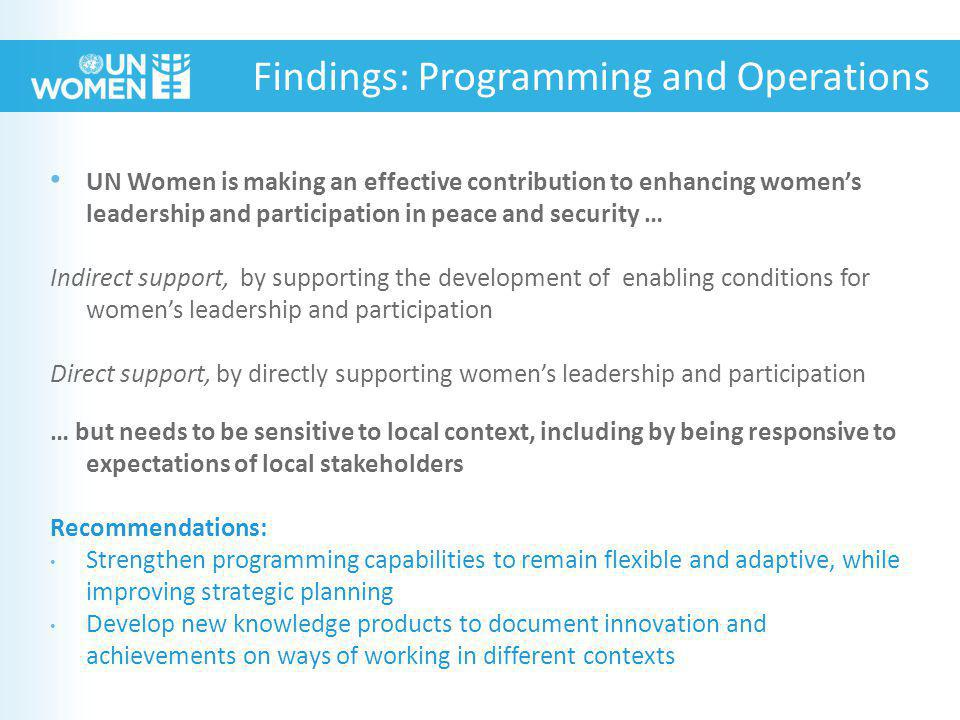 UN Women is making an effective contribution to enhancing women's leadership and participation in peace and security … Indirect support, by supporting the development of enabling conditions for women's leadership and participation Direct support, by directly supporting women's leadership and participation … but needs to be sensitive to local context, including by being responsive to expectations of local stakeholders Recommendations: Strengthen programming capabilities to remain flexible and adaptive, while improving strategic planning Develop new knowledge products to document innovation and achievements on ways of working in different contexts Findings: Programming and Operations