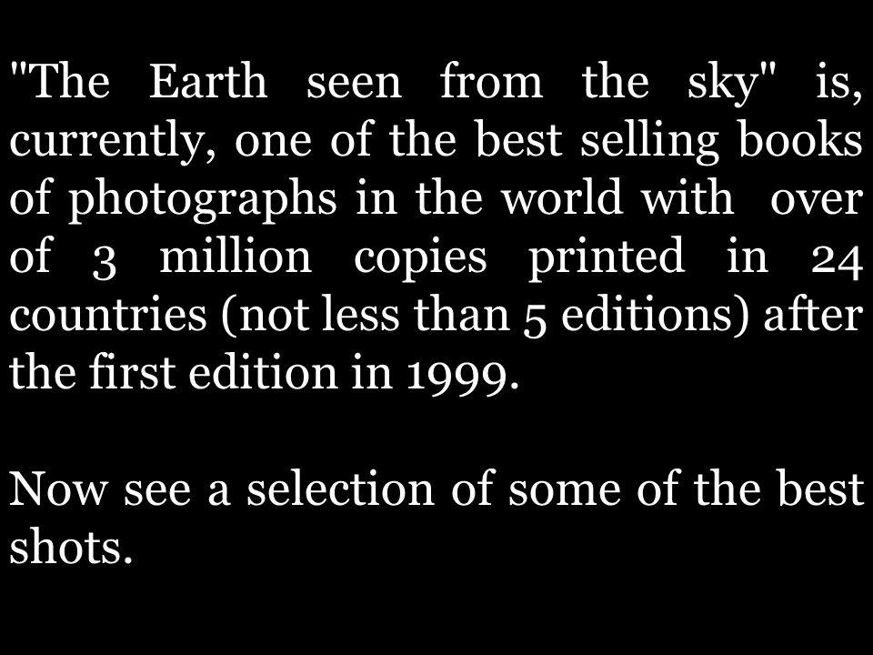 The Earth seen from the sky is, currently, one of the best selling books of photographs in the world with over of 3 million copies printed in 24 countries (not less than 5 editions) after the first edition in 1999.