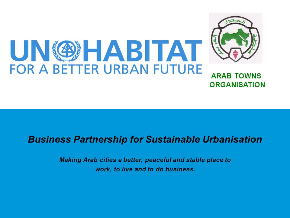 Business Partnership for Sustainable Urbanisation Making Arab cities a better, peaceful and stable place to work, to live and to do business. ARAB TOW