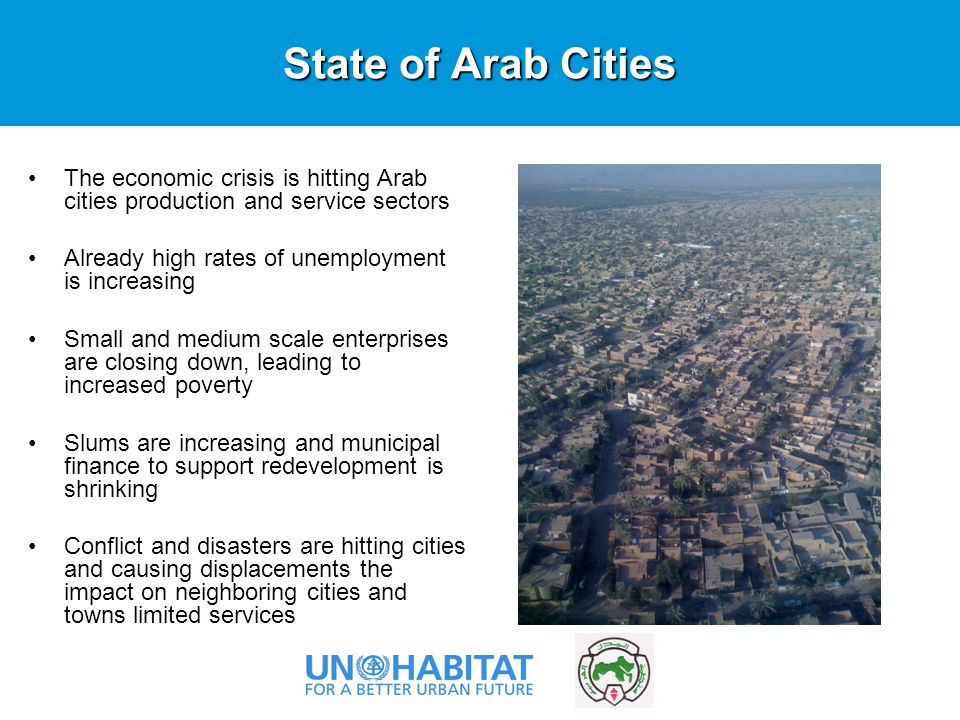 State of Arab Cities The economic crisis is hitting Arab cities production and service sectors Already high rates of unemployment is increasing Small and medium scale enterprises are closing down, leading to increased poverty Slums are increasing and municipal finance to support redevelopment is shrinking Conflict and disasters are hitting cities and causing displacements the impact on neighboring cities and towns limited services Photo ©UN-HABITAT/Sudipto Mukerjee