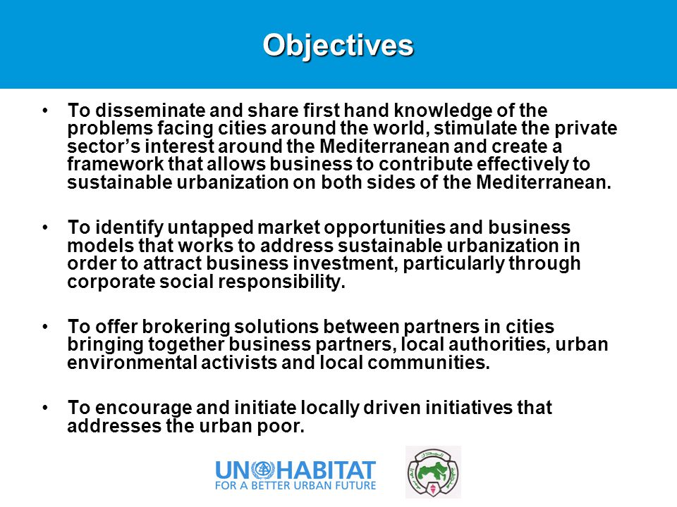 To disseminate and share first hand knowledge of the problems facing cities around the world, stimulate the private sector's interest around the Mediterranean and create a framework that allows business to contribute effectively to sustainable urbanization on both sides of the Mediterranean.
