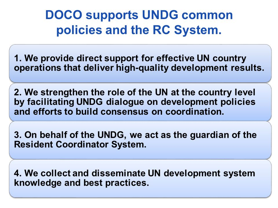 DOCO supports UNDG common policies and the RC System. 1. We provide direct support for effective UN country operations that deliver high-quality devel