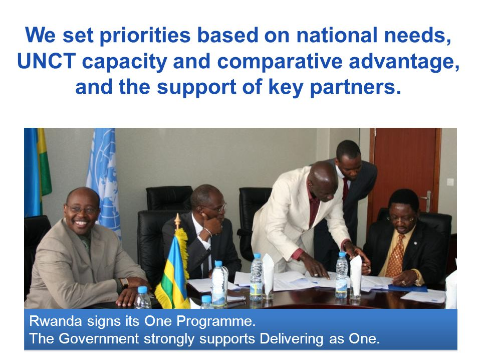 We set priorities based on national needs, UNCT capacity and comparative advantage, and the support of key partners. Rwanda signs its One Programme. T