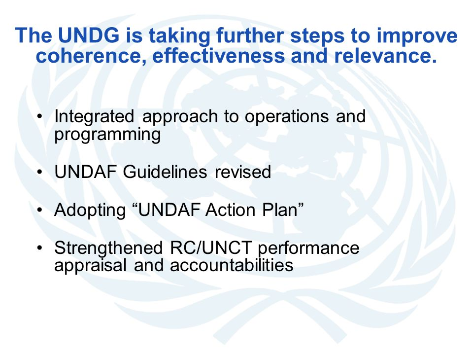 The UNDG is taking further steps to improve coherence, effectiveness and relevance. Integrated approach to operations and programming UNDAF Guidelines