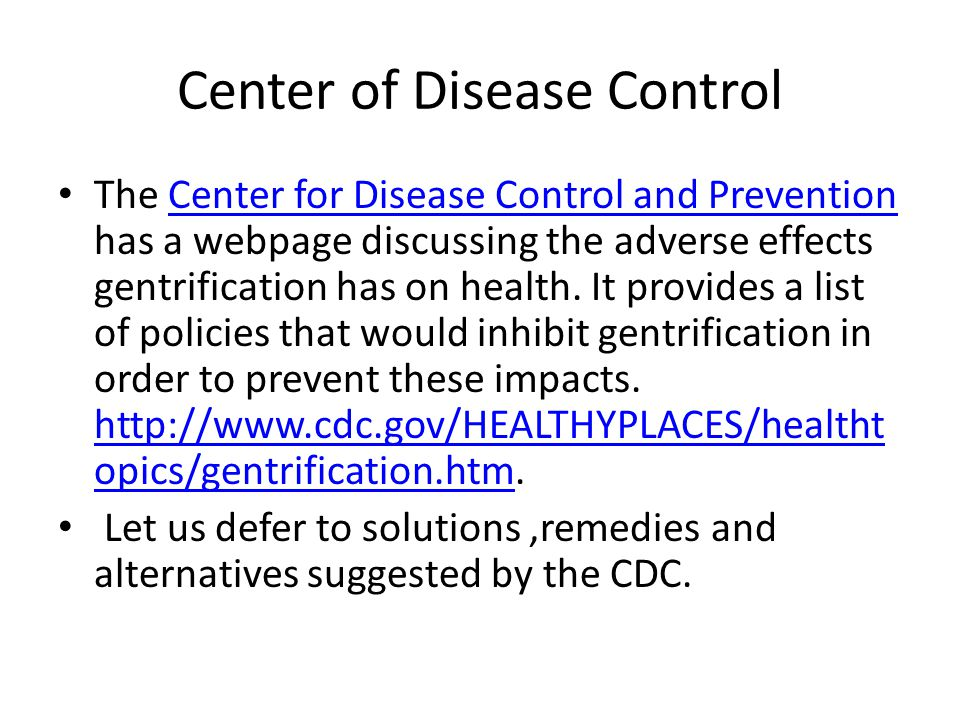 Center of Disease Control The Center for Disease Control and Prevention has a webpage discussing the adverse effects gentrification has on health. It