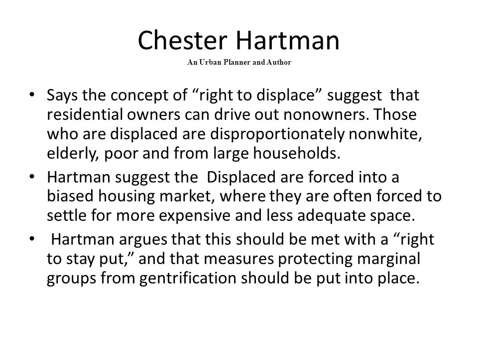 "Chester Hartman An Urban Planner and Author Says the concept of ""right to displace"" suggest that residential owners can drive out nonowners. Those who"