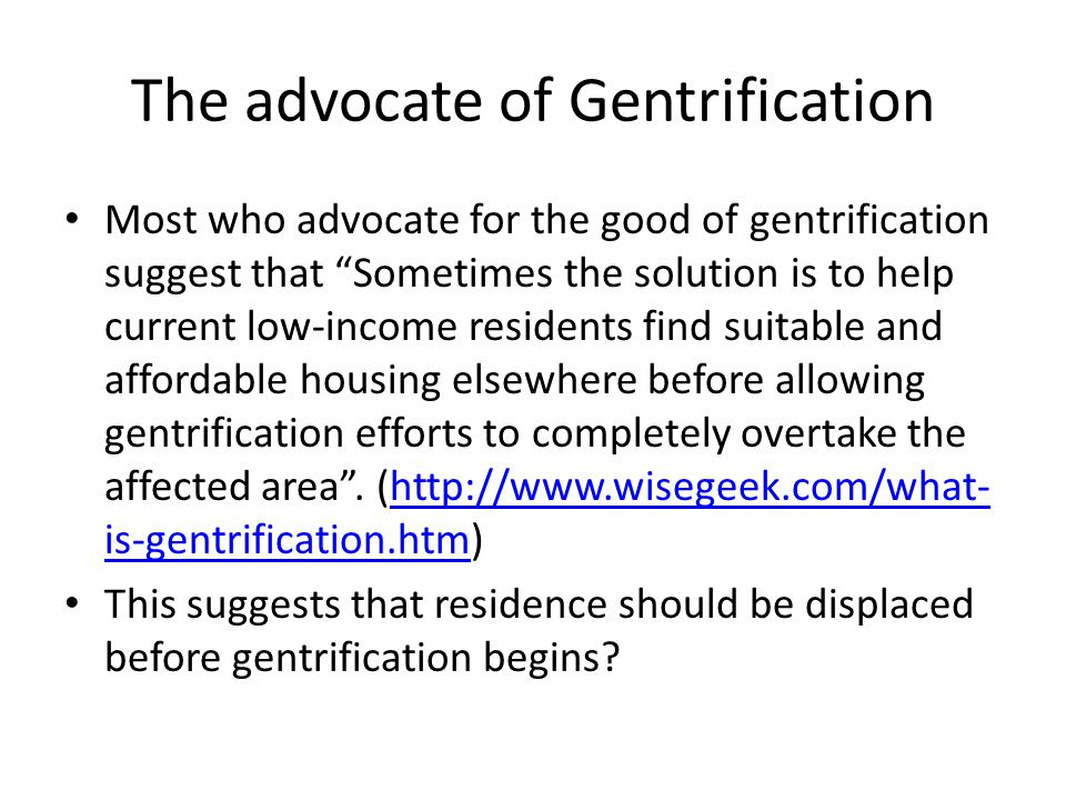 "The advocate of Gentrification Most who advocate for the good of gentrification suggest that ""Sometimes the solution is to help current low-income res"