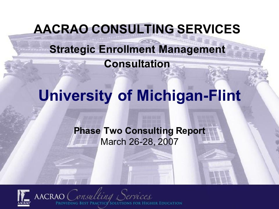AACRAO CONSULTING SERVICES Strategic Enrollment Management Consultation University of Michigan-Flint Phase Two Consulting Report March 26-28, 2007