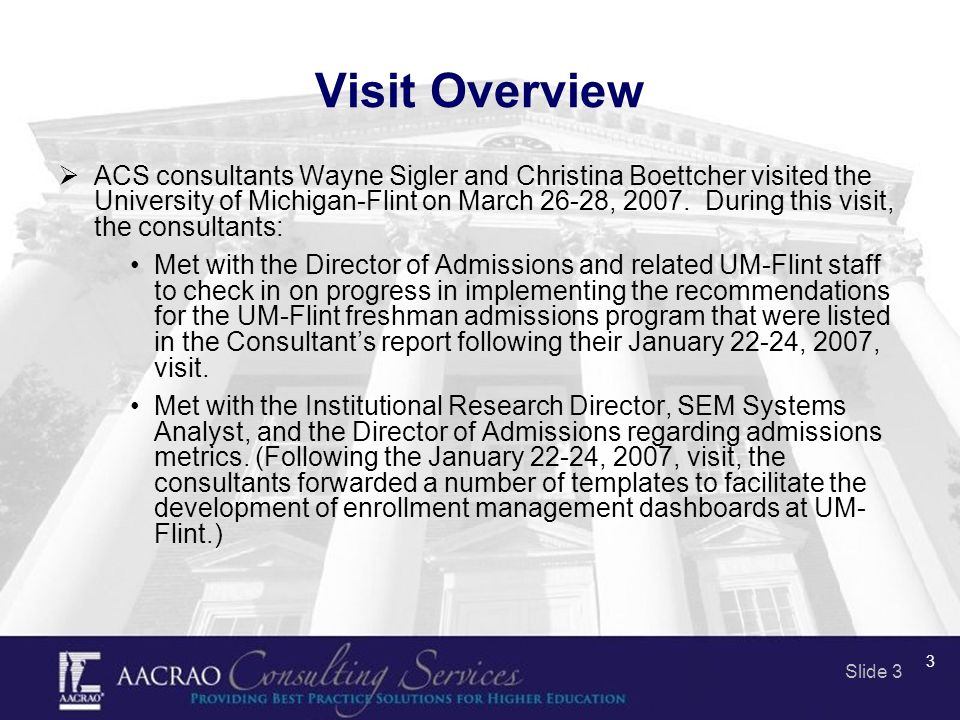 Slide 3 3 Visit Overview  ACS consultants Wayne Sigler and Christina Boettcher visited the University of Michigan-Flint on March 26-28, 2007.