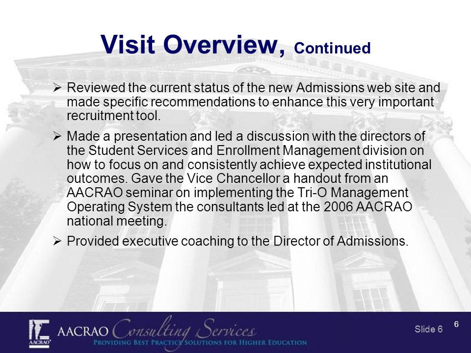 Slide 6 6 Visit Overview, Continued  Reviewed the current status of the new Admissions web site and made specific recommendations to enhance this very important recruitment tool.